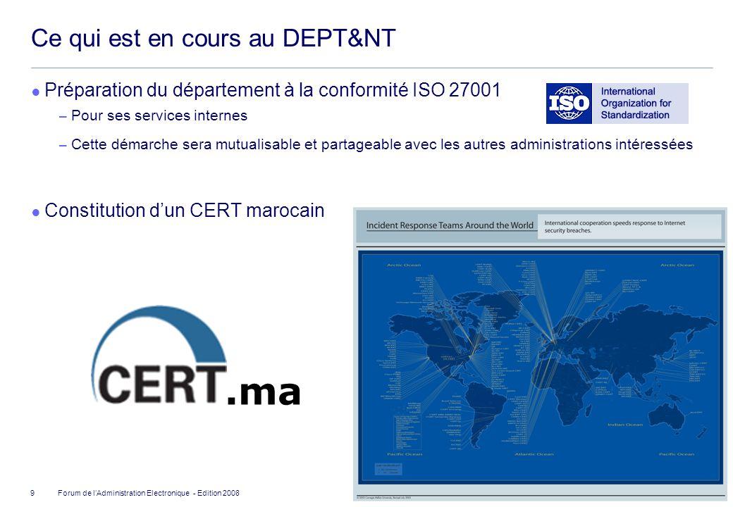 ©2008 Deloitte Conseil Forum de lAdministration Electronique - Edition 2008 Ce qui est en cours au DEPT&NT Préparation du département à la conformité ISO 27001 Pour ses services internes Cette démarche sera mutualisable et partageable avec les autres administrations intéressées Constitution dun CERT marocain 9.ma
