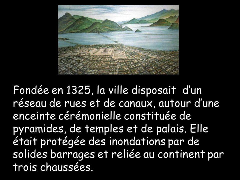 Fondée en 1325, la ville disposait dun réseau de rues et de canaux, autour dune enceinte cérémonielle constituée de pyramides, de temples et de palais