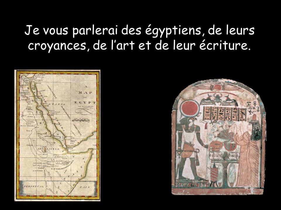 Je vous parlerai des égyptiens, de leurs croyances, de lart et de leur écriture.