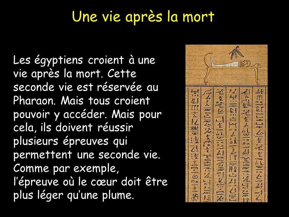Une vie après la mort Les égyptiens croient à une vie après la mort. Cette seconde vie est réservée au Pharaon. Mais tous croient pouvoir y accéder. M