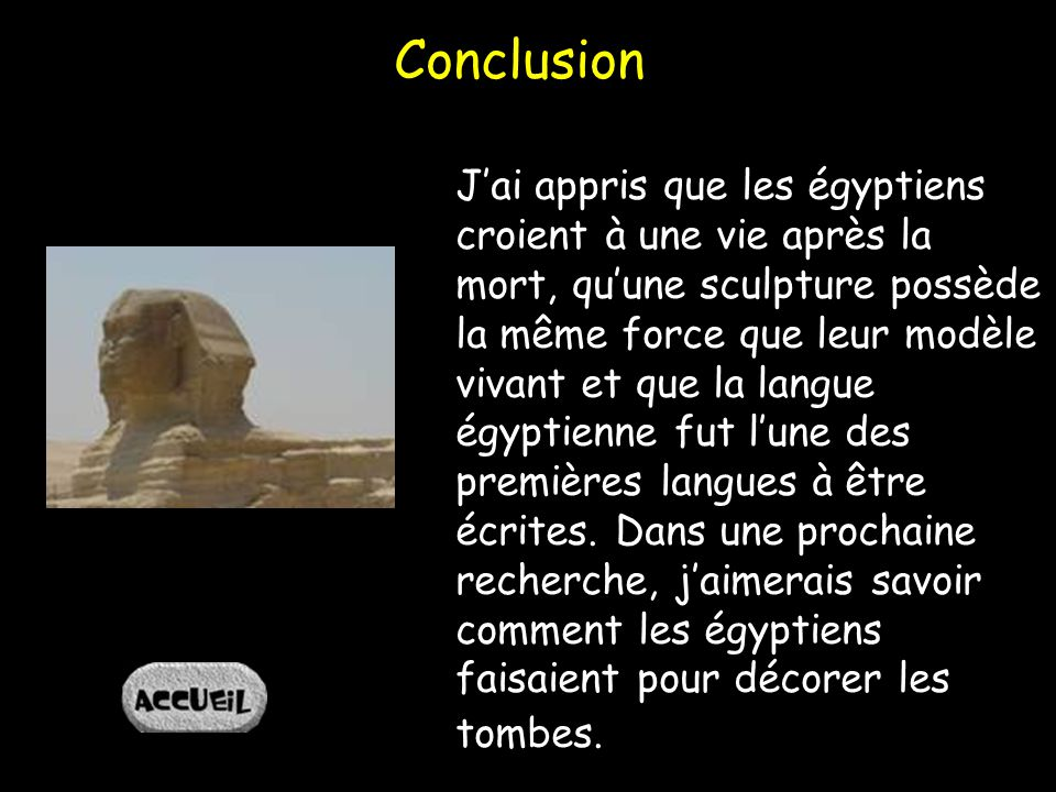 Conclusion Jai appris que les égyptiens croient à une vie après la mort, quune sculpture possède la même force que leur modèle vivant et que la langue