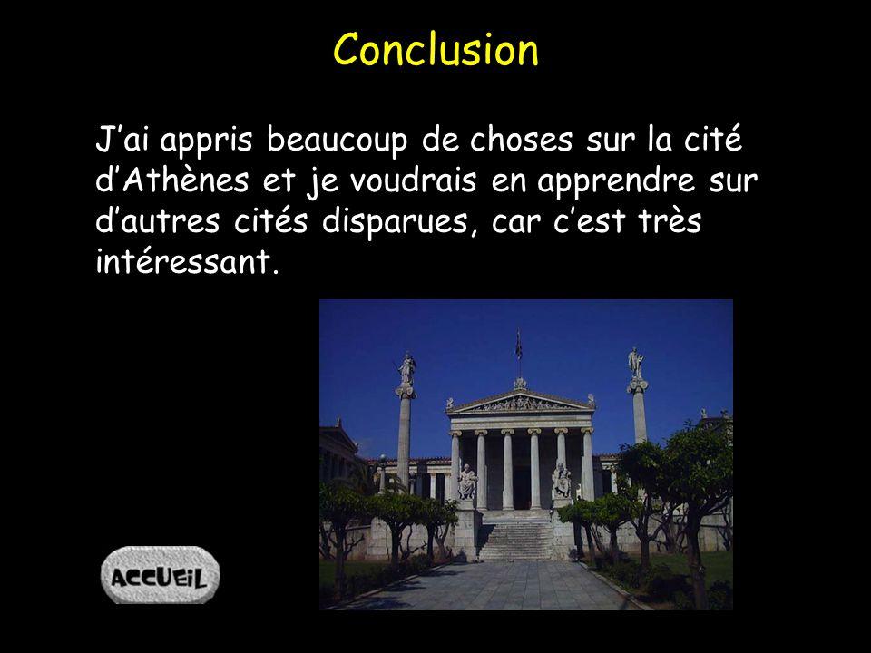 Conclusion Jai appris beaucoup de choses sur la cité dAthènes et je voudrais en apprendre sur dautres cités disparues, car cest très intéressant.