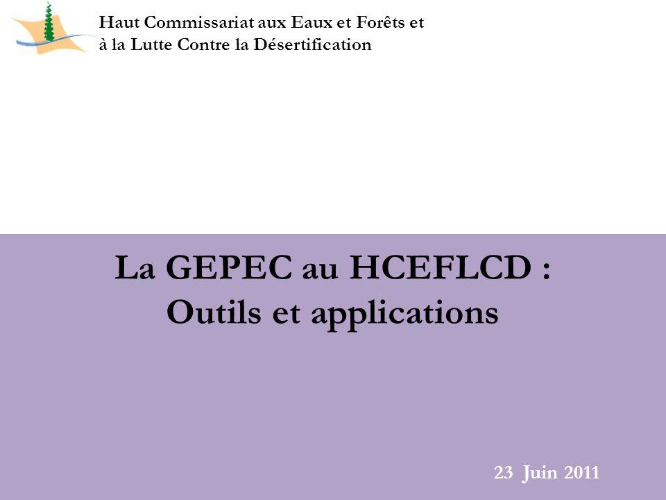La GEPEC au HCEFLCD : Outils et applications Haut Commissariat aux Eaux et Forêts et à la Lutte Contre la Désertification 23 Juin 2011