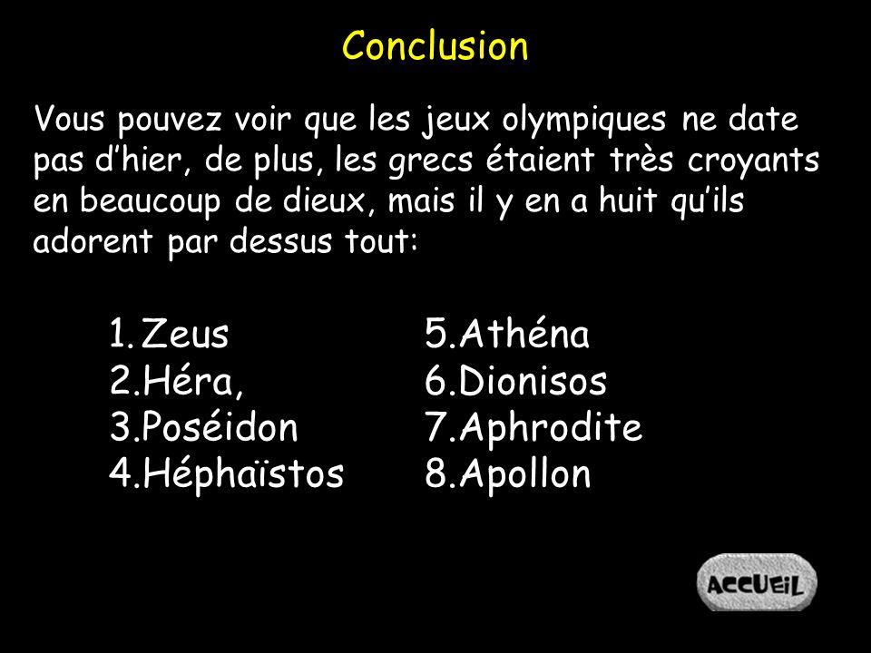Conclusion Vous pouvez voir que les jeux olympiques ne date pas dhier, de plus, les grecs étaient très croyants en beaucoup de dieux, mais il y en a huit quils adorent par dessus tout: 1.Zeus 2.Héra, 3.Poséidon 4.Héphaïstos 5.Athéna 6.Dionisos 7.Aphrodite 8.Apollon