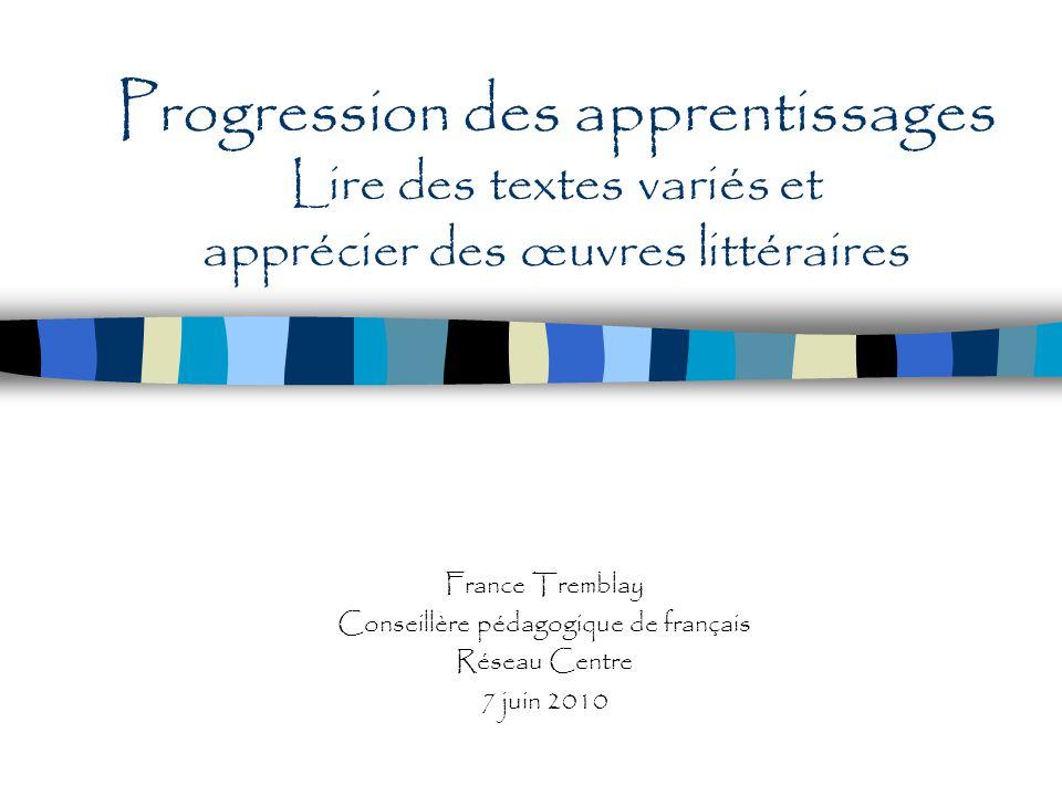 Progression des apprentissages Lire des textes variés et apprécier des œuvres littéraires France Tremblay Conseillère pédagogique de français Réseau C