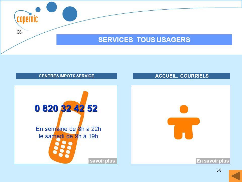 38 SERVICES TOUS USAGERS DECLARATION DES REVENUS EN LIGNE CENTRES IMPOTS SERVICE ACCUEIL, COURRIELS En savoir plus 0 820 32 42 52 En semaine de 8h à 2