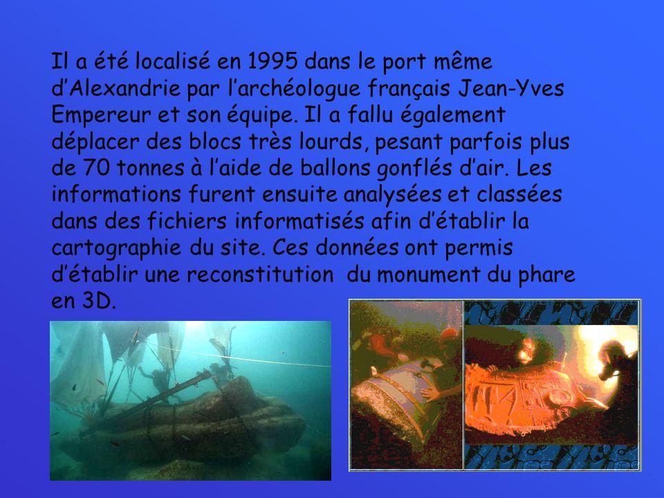 Il a été localisé en 1995 dans le port même dAlexandrie par larchéologue français Jean-Yves Empereur et son équipe. Il a fallu également déplacer des