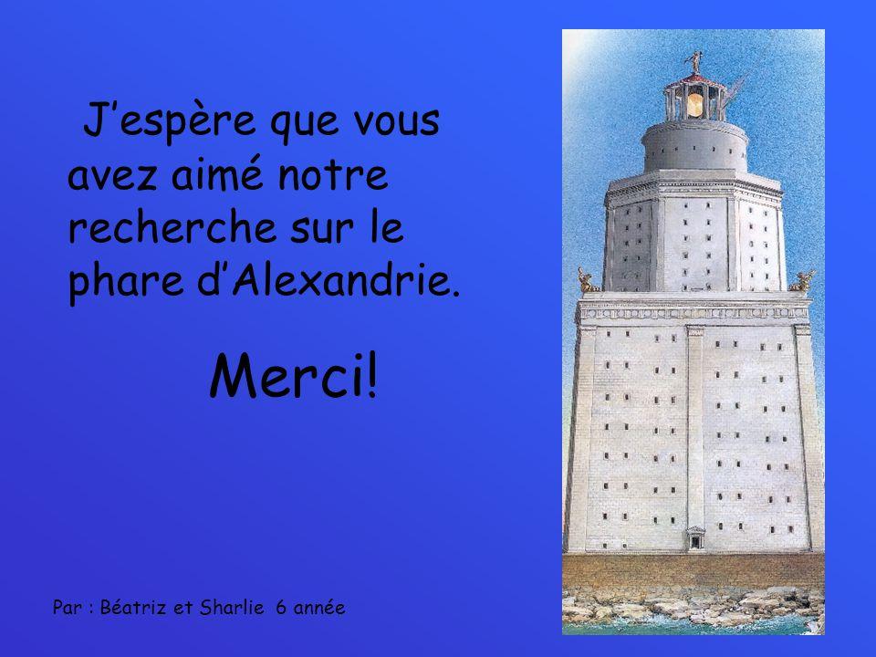Jespère que vous avez aimé notre recherche sur le phare dAlexandrie. Merci! Par : Béatriz et Sharlie 6 année