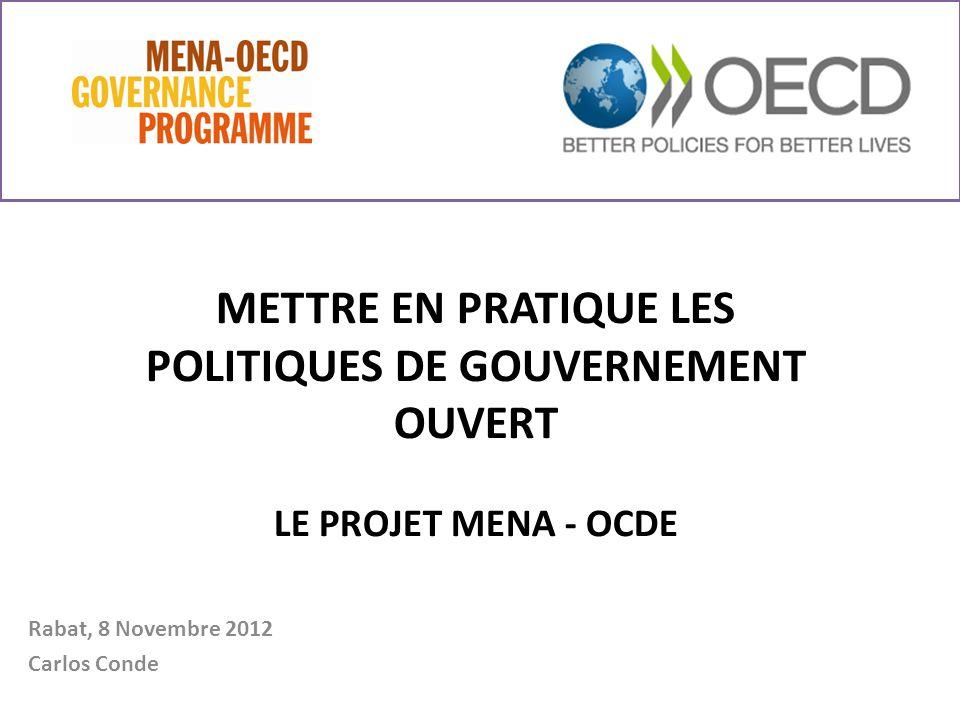 METTRE EN PRATIQUE LES POLITIQUES DE GOUVERNEMENT OUVERT LE PROJET MENA - OCDE Rabat, 8 Novembre 2012 Carlos Conde
