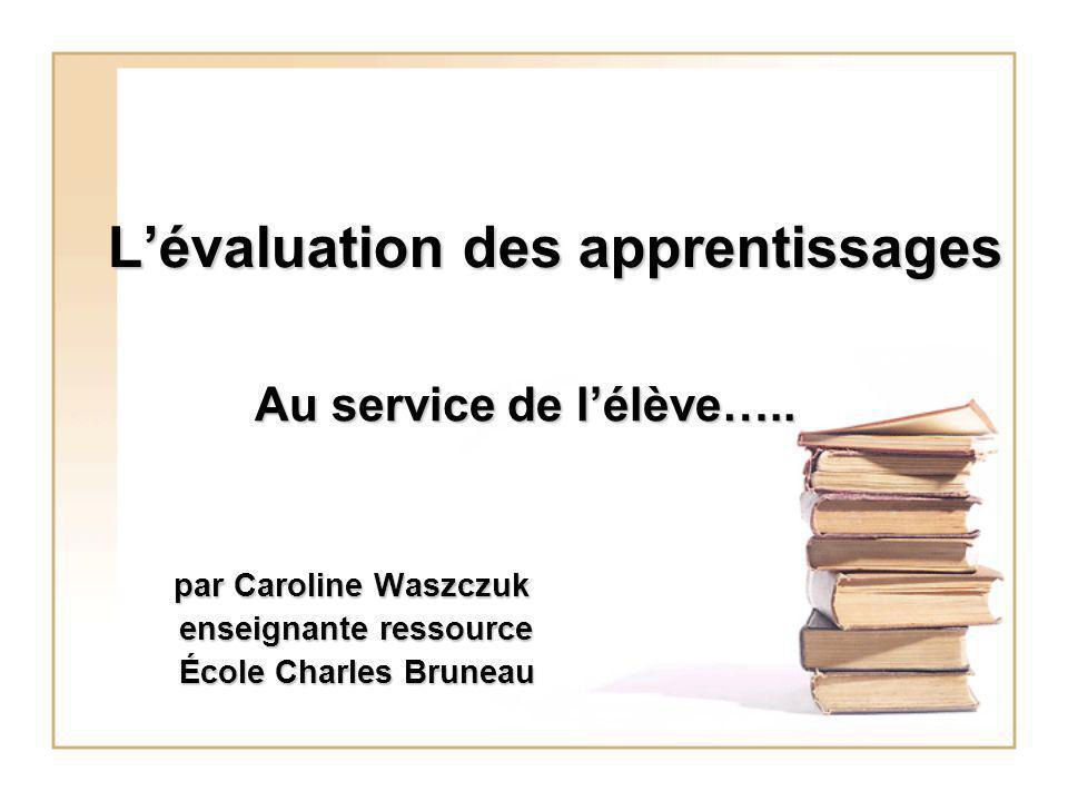 Lévaluation des apprentissages Au service de lélève….. par Caroline Waszczuk par Caroline Waszczuk enseignante ressource enseignante ressource École C
