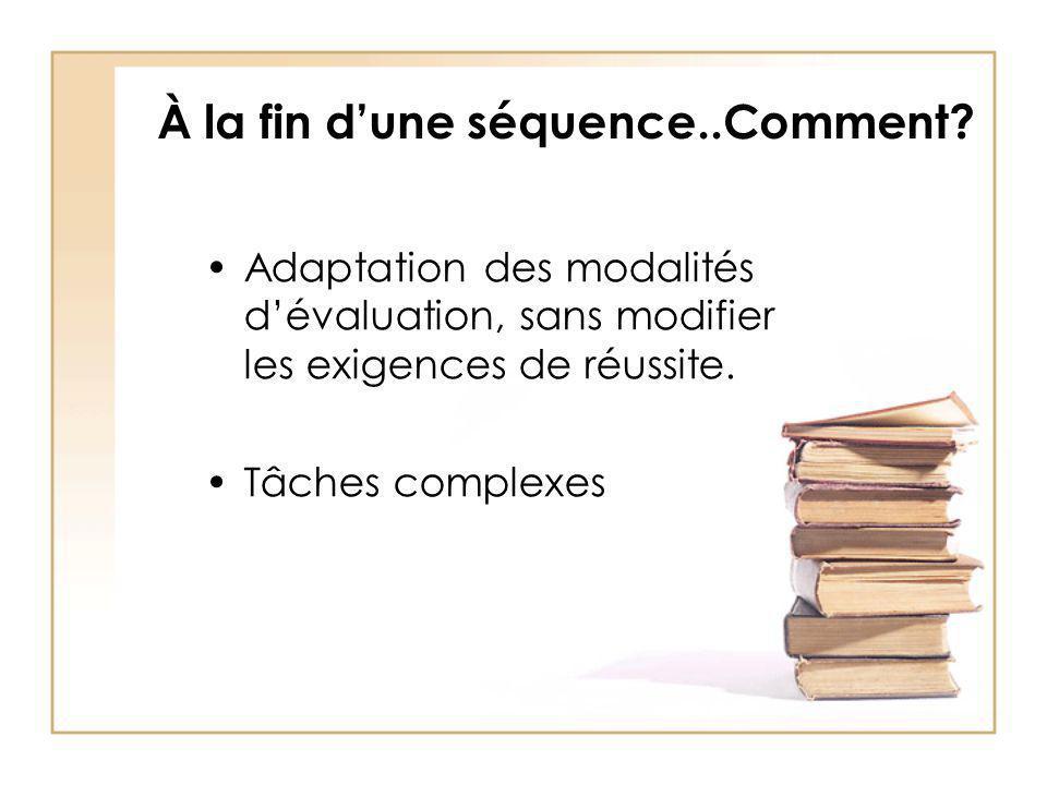 À la fin dune séquence..Comment? Adaptation des modalités dévaluation, sans modifier les exigences de réussite. Tâches complexes