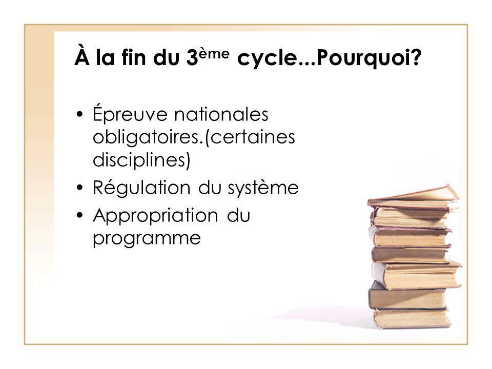 À la fin du 3 ème cycle...Pourquoi? Épreuve nationales obligatoires.(certaines disciplines) Régulation du système Appropriation du programme