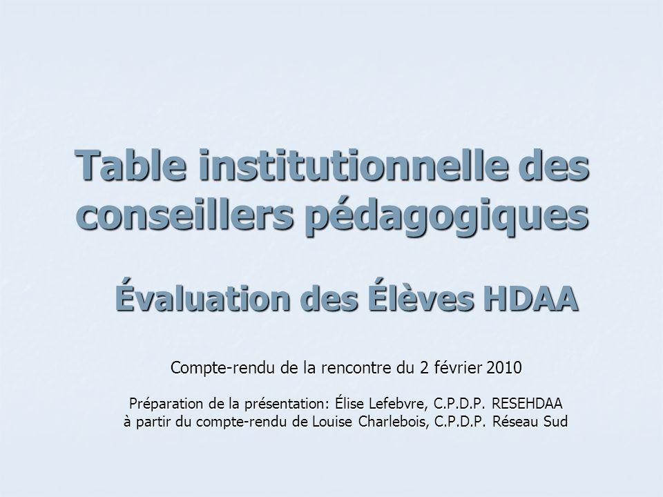 Table institutionnelle des conseillers pédagogiques Évaluation des Élèves HDAA Compte-rendu de la rencontre du 2 février 2010 Préparation de la présentation: Élise Lefebvre, C.P.D.P.