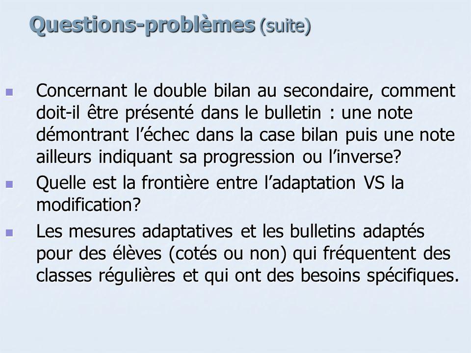 Questions-problèmes (suite) Concernant le double bilan au secondaire, comment doit-il être présenté dans le bulletin : une note démontrant léchec dans la case bilan puis une note ailleurs indiquant sa progression ou linverse.