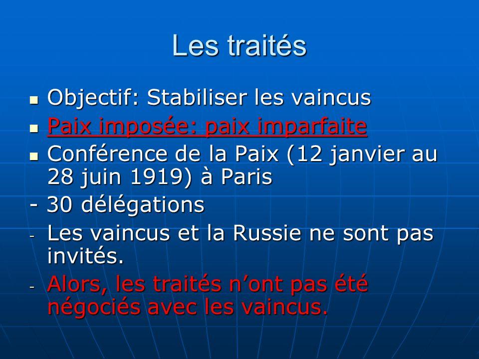 Les traités Objectif: Stabiliser les vaincus Objectif: Stabiliser les vaincus Paix imposée: paix imparfaite Paix imposée: paix imparfaite Conférence de la Paix (12 janvier au 28 juin 1919) à Paris Conférence de la Paix (12 janvier au 28 juin 1919) à Paris - 30 délégations - Les vaincus et la Russie ne sont pas invités.