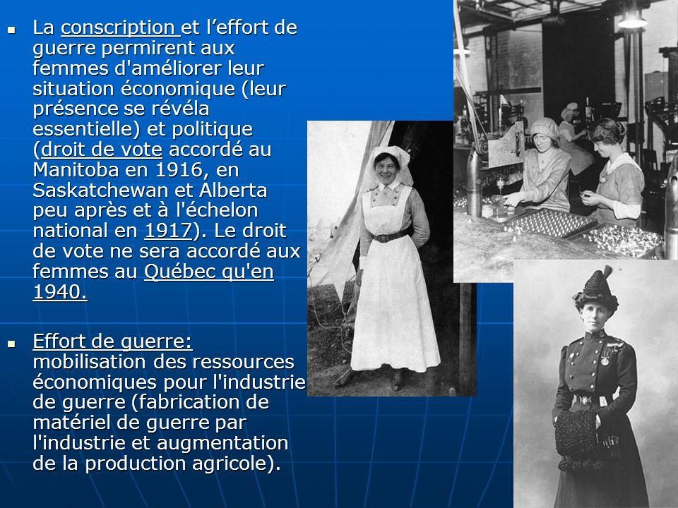 La conscription et leffort de guerre permirent aux femmes d améliorer leur situation économique (leur présence se révéla essentielle) et politique (droit de vote accordé au Manitoba en 1916, en Saskatchewan et Alberta peu après et à l échelon national en 1917).