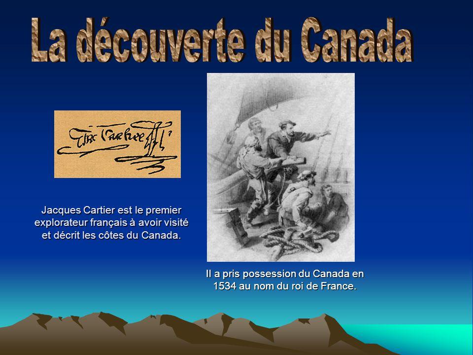Jacques Cartier est le premier explorateur français à avoir visité et décrit les côtes du Canada. Il a pris possession du Canada en 1534 au nom du roi
