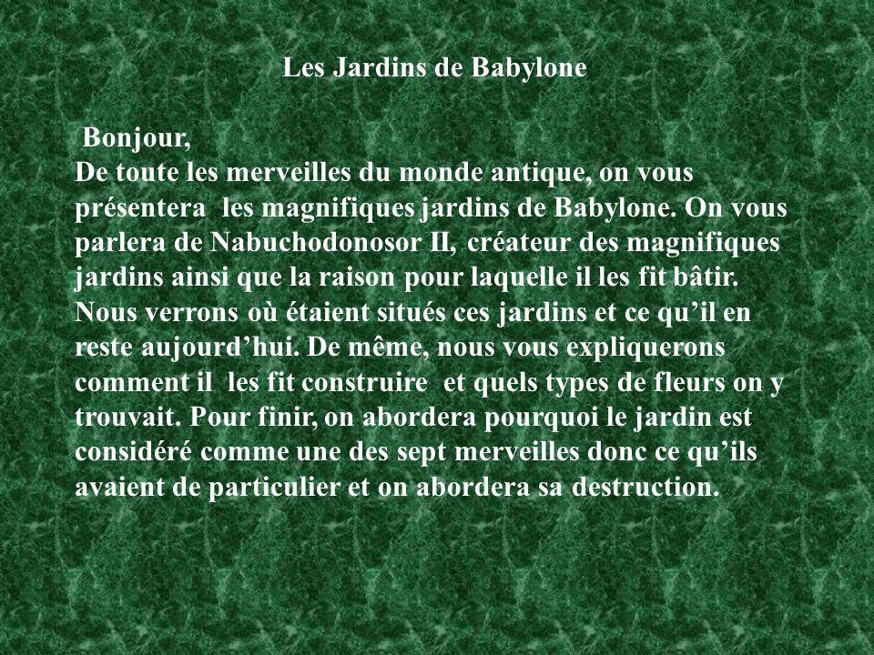Les Jardins de Babylone Bonjour, De toute les merveilles du monde antique, on vous présentera les magnifiques jardins de Babylone. On vous parlera de