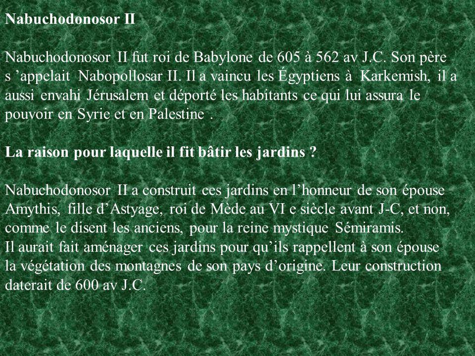Nabuchodonosor II Nabuchodonosor II fut roi de Babylone de 605 à 562 av J.C. Son père s appelait Nabopollosar II. Il a vaincu les Égyptiens à Karkemis