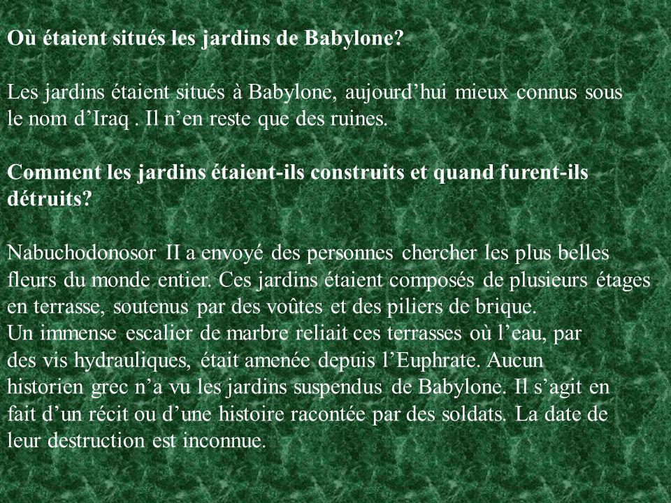 Où étaient situés les jardins de Babylone? Les jardins étaient situés à Babylone, aujourdhui mieux connus sous le nom dIraq. Il nen reste que des ruin