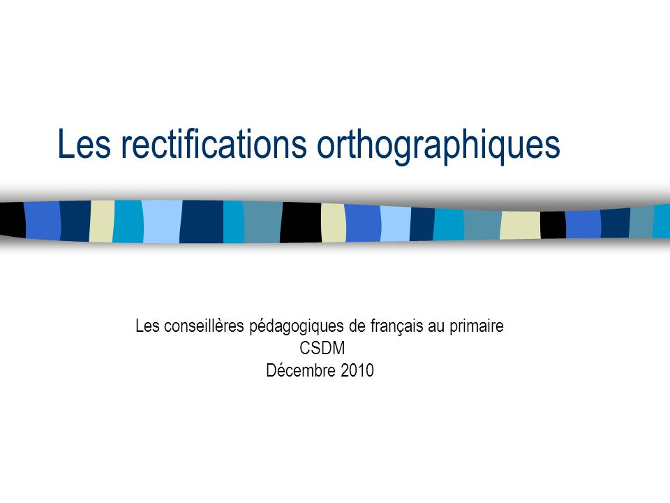 Les rectifications orthographiques Les conseillères pédagogiques de français au primaire CSDM Décembre 2010