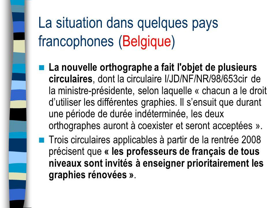 La situation dans quelques pays francophones (Belgique) La nouvelle orthographe a fait l objet de plusieurs circulaires, dont la circulaire I/JD/NF/NR/98/653cir de la ministre-présidente, selon laquelle « chacun a le droit dutiliser les différentes graphies.