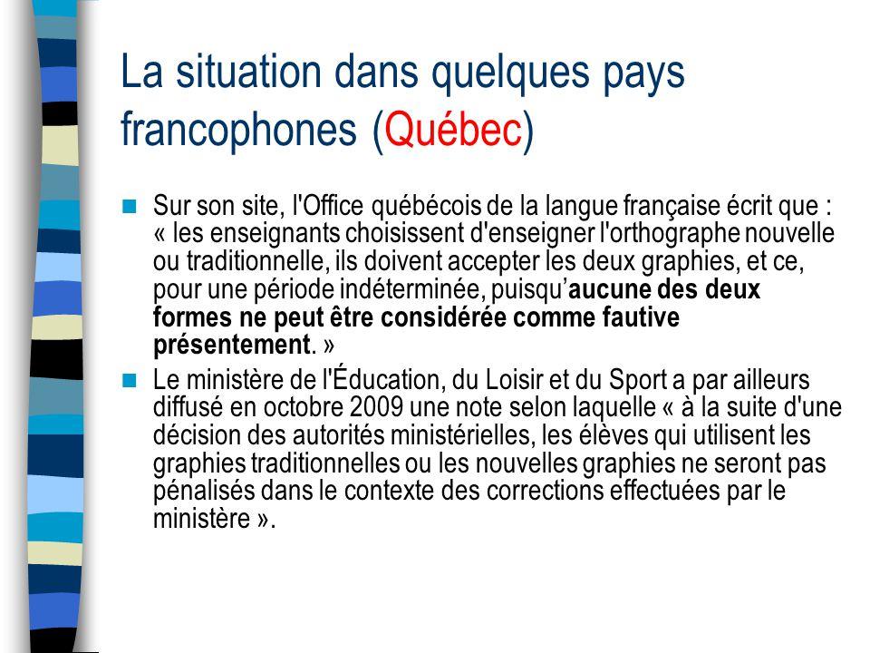 La situation dans quelques pays francophones (Québec) Sur son site, l Office québécois de la langue française écrit que : « les enseignants choisissent d enseigner l orthographe nouvelle ou traditionnelle, ils doivent accepter les deux graphies, et ce, pour une période indéterminée, puisqu aucune des deux formes ne peut être considérée comme fautive présentement.