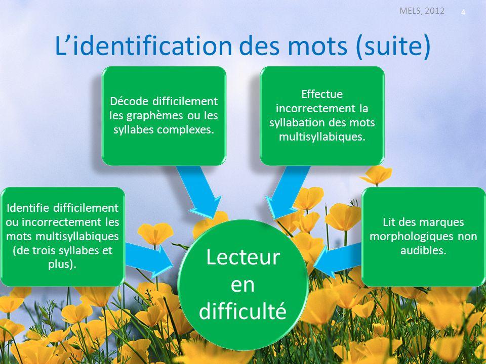 Lidentification des mots (suite) MELS, 2012 4 Lecteur en difficulté Identifie difficilement ou incorrectement les mots multisyllabiques (de trois syll