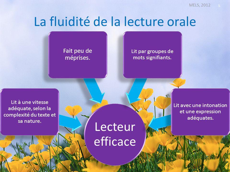La fluidité de la lecture orale MELS, 2012 5 Lecteur efficace Lit à une vitesse adéquate, selon la complexité du texte et sa nature. Fait peu de mépri