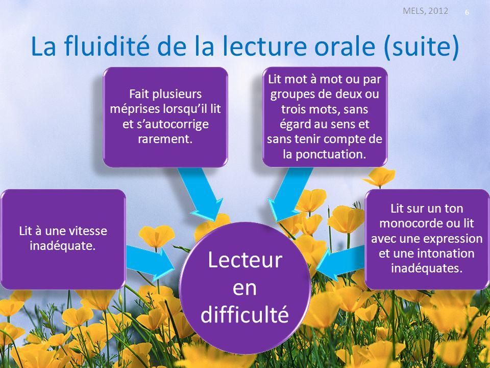 La fluidité de la lecture orale (suite) MELS, 2012 6 Lecteur en difficulté Lit à une vitesse inadéquate. Fait plusieurs méprises lorsquil lit et sauto
