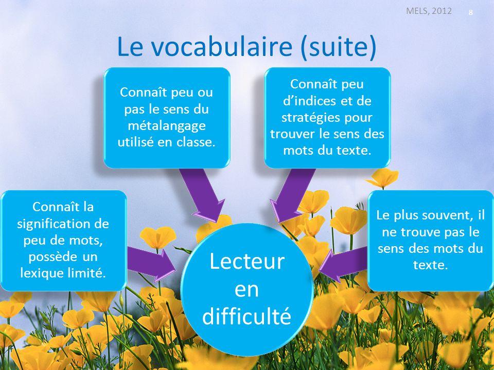 Le vocabulaire (suite) MELS, 2012 8 Lecteur en difficulté Connaît la signification de peu de mots, possède un lexique limité. Connaît peu ou pas le se
