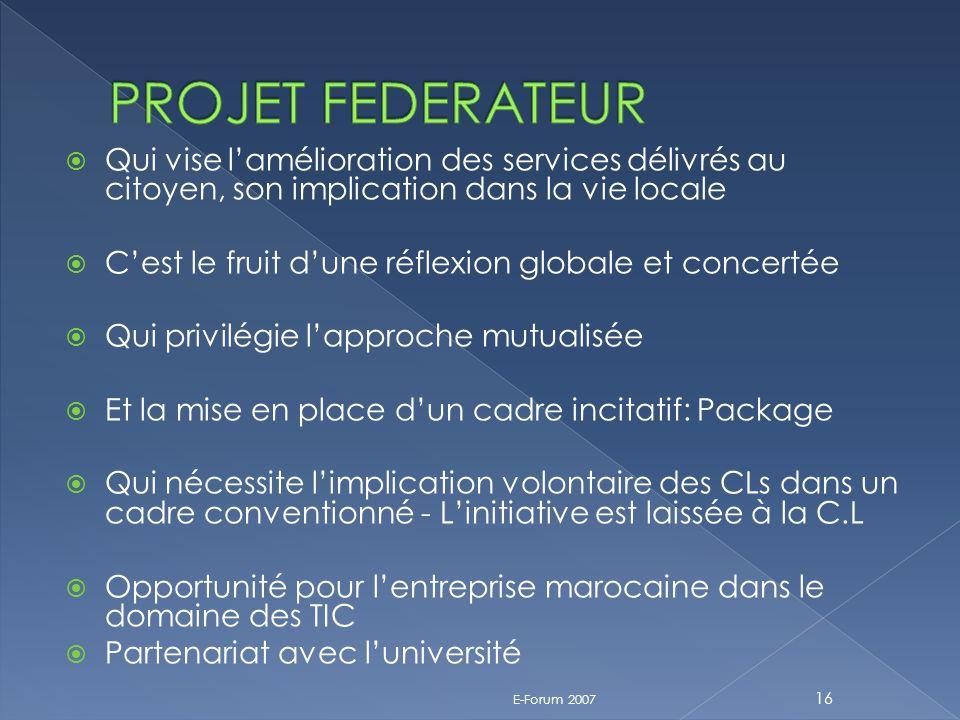 Qui vise lamélioration des services délivrés au citoyen, son implication dans la vie locale Cest le fruit dune réflexion globale et concertée Qui privilégie lapproche mutualisée Et la mise en place dun cadre incitatif: Package Qui nécessite limplication volontaire des CLs dans un cadre conventionné - Linitiative est laissée à la C.L Opportunité pour lentreprise marocaine dans le domaine des TIC Partenariat avec luniversité E-Forum 2007 16