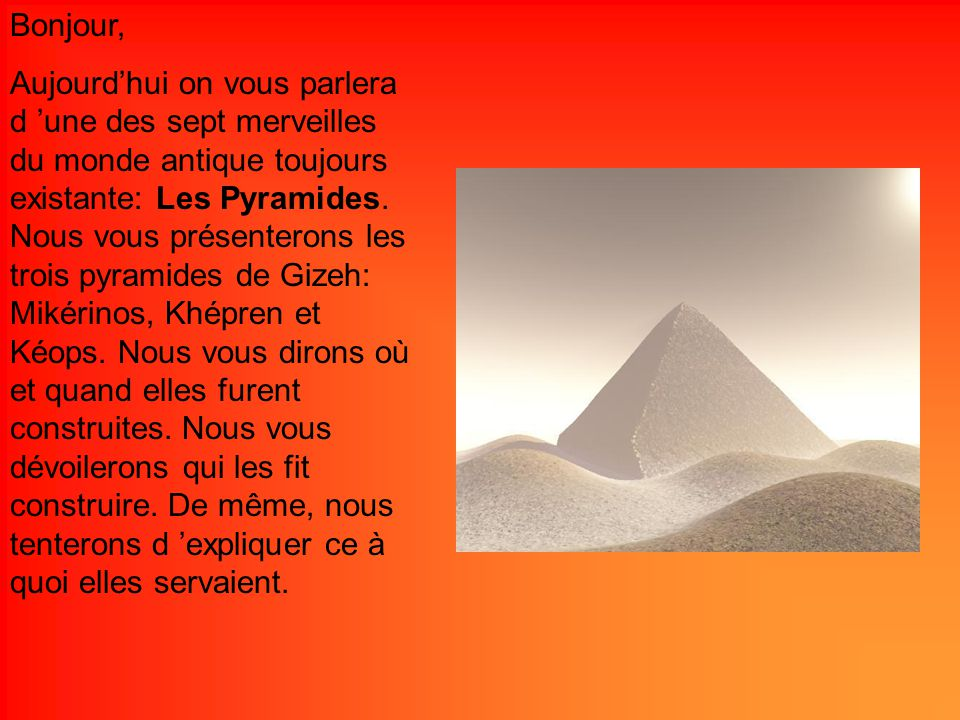 Bonjour, Aujourdhui on vous parlera d une des sept merveilles du monde antique toujours existante: Les Pyramides. Nous vous présenterons les trois pyr