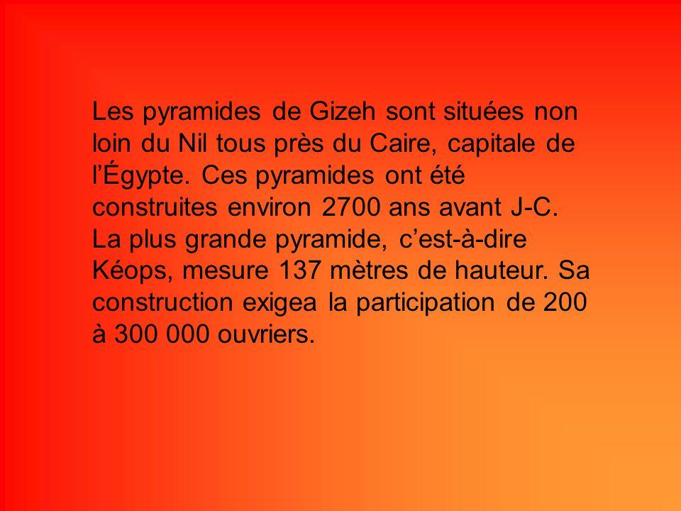 Les pyramides de Gizeh sont situées non loin du Nil tous près du Caire, capitale de lÉgypte. Ces pyramides ont été construites environ 2700 ans avant