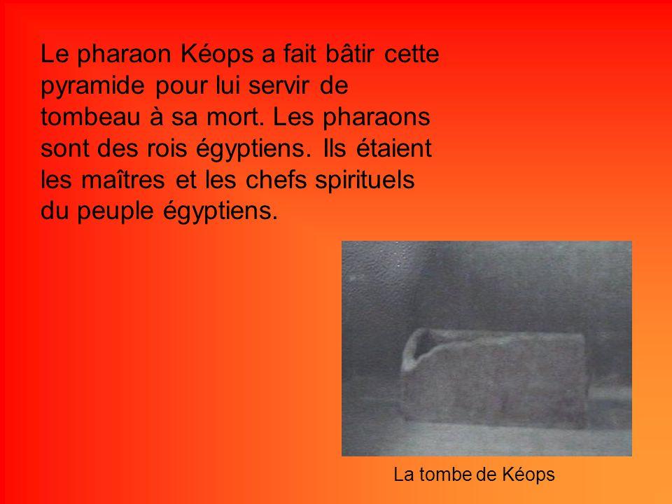 Le pharaon Kéops a fait bâtir cette pyramide pour lui servir de tombeau à sa mort. Les pharaons sont des rois égyptiens. Ils étaient les maîtres et le