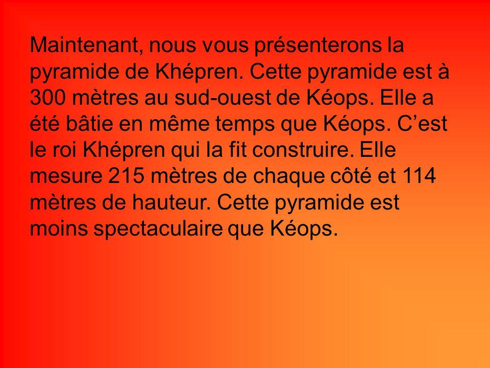 Maintenant, nous vous présenterons la pyramide de Khépren. Cette pyramide est à 300 mètres au sud-ouest de Kéops. Elle a été bâtie en même temps que K