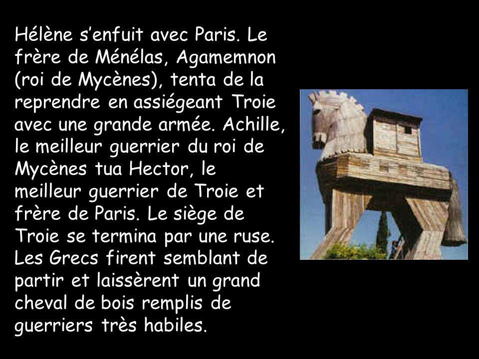 Hélène senfuit avec Paris. Le frère de Ménélas, Agamemnon (roi de Mycènes), tenta de la reprendre en assiégeant Troie avec une grande armée. Achille,