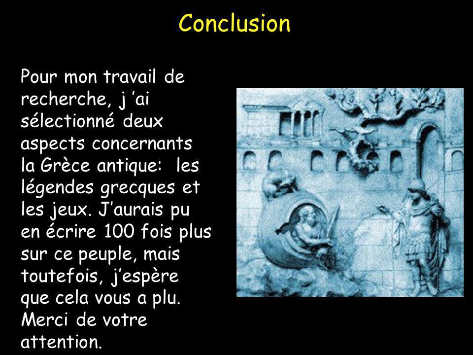 Conclusion Pour mon travail de recherche, j ai sélectionné deux aspects concernants la Grèce antique: les légendes grecques et les jeux. Jaurais pu en
