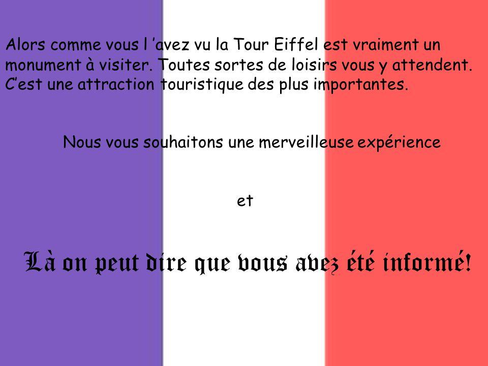 Là on peut dire que vous avez été informé! Alors comme vous l avez vu la Tour Eiffel est vraiment un monument à visiter. Toutes sortes de loisirs vous