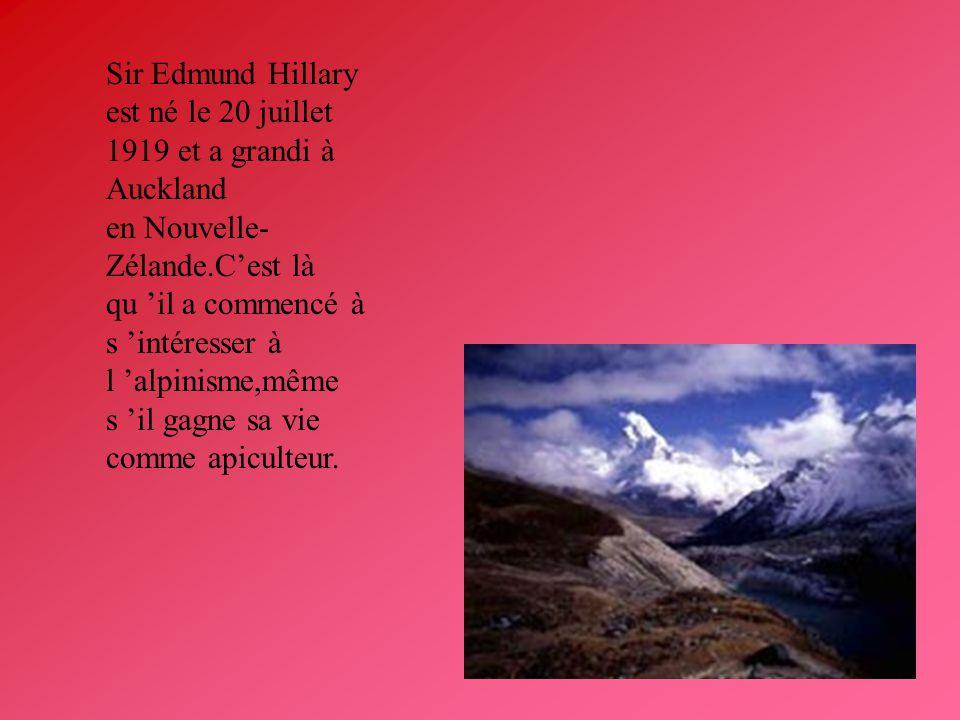 Sir Edmund Hillary est né le 20 juillet 1919 et a grandi à Auckland en Nouvelle- Zélande.Cest là qu il a commencé à s intéresser à l alpinisme,même s il gagne sa vie comme apiculteur.