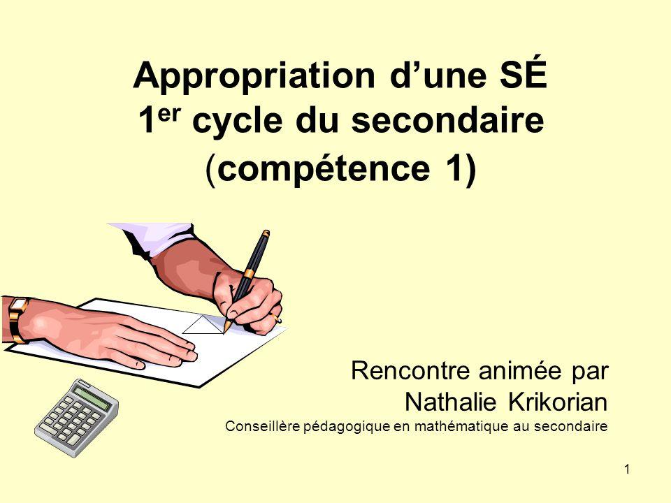1 Appropriation dune SÉ 1 er cycle du secondaire (compétence 1) Rencontre animée par Nathalie Krikorian Conseillère pédagogique en mathématique au sec