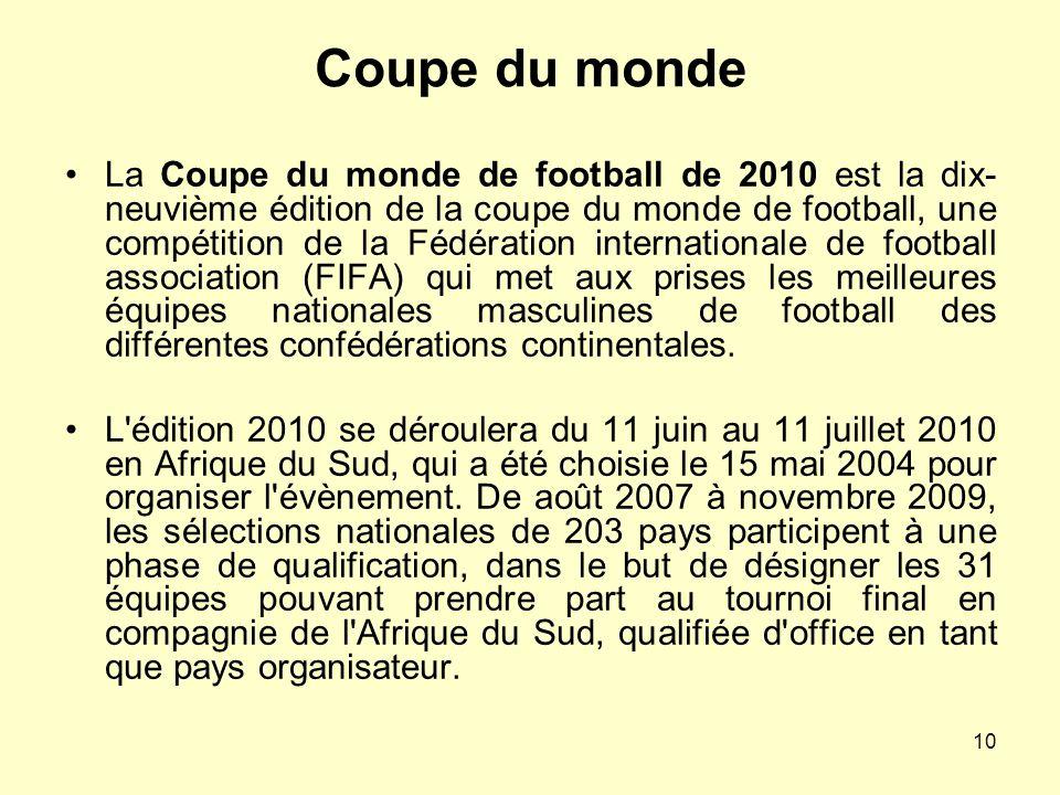 10 Coupe du monde La Coupe du monde de football de 2010 est la dix- neuvième édition de la coupe du monde de football, une compétition de la Fédératio