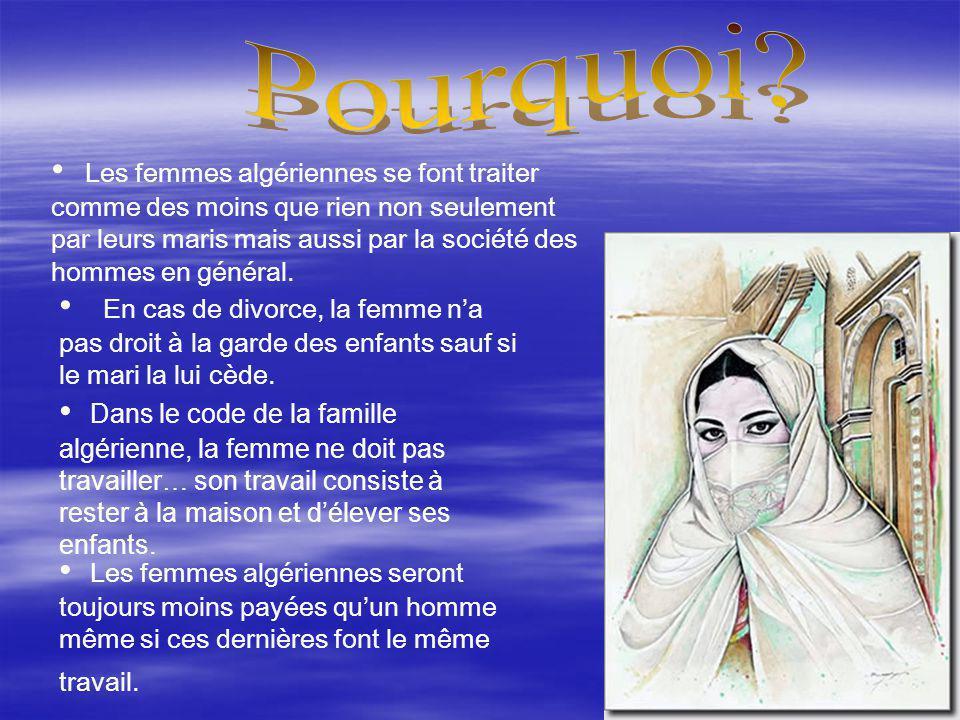 Les femmes algériennes se font traiter comme des moins que rien non seulement par leurs maris mais aussi par la société des hommes en général. En cas