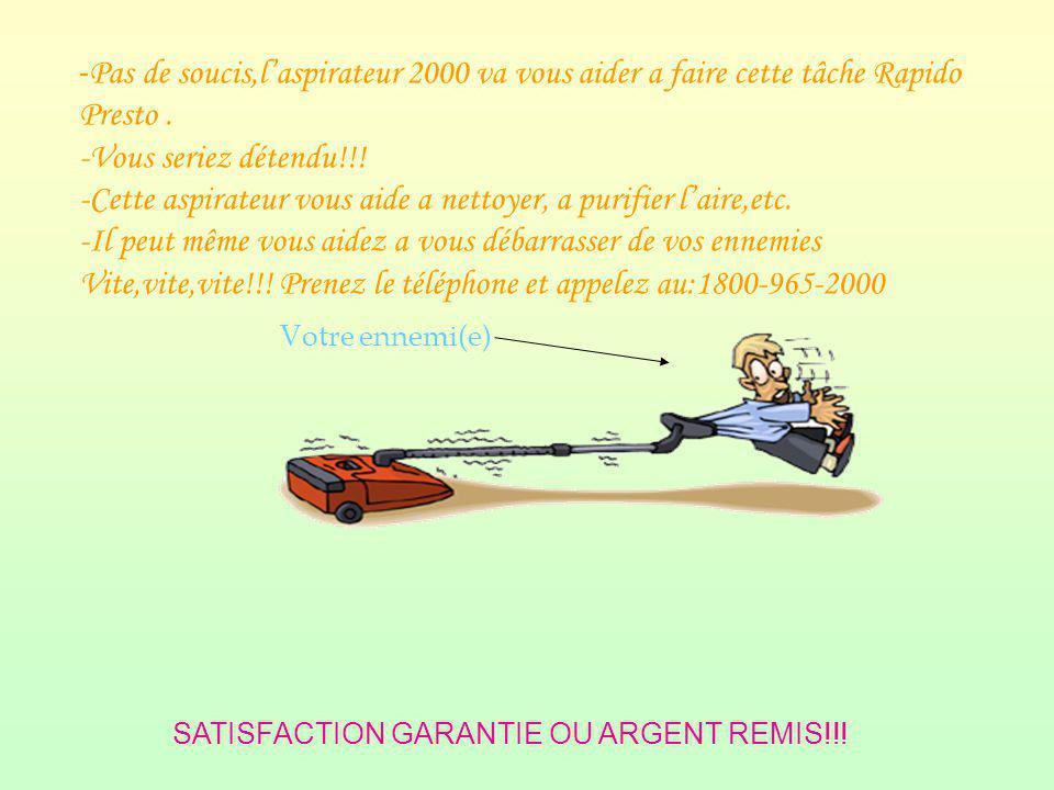 - Pas de soucis,laspirateur 2000 va vous aider a faire cette tâche Rapido Presto.