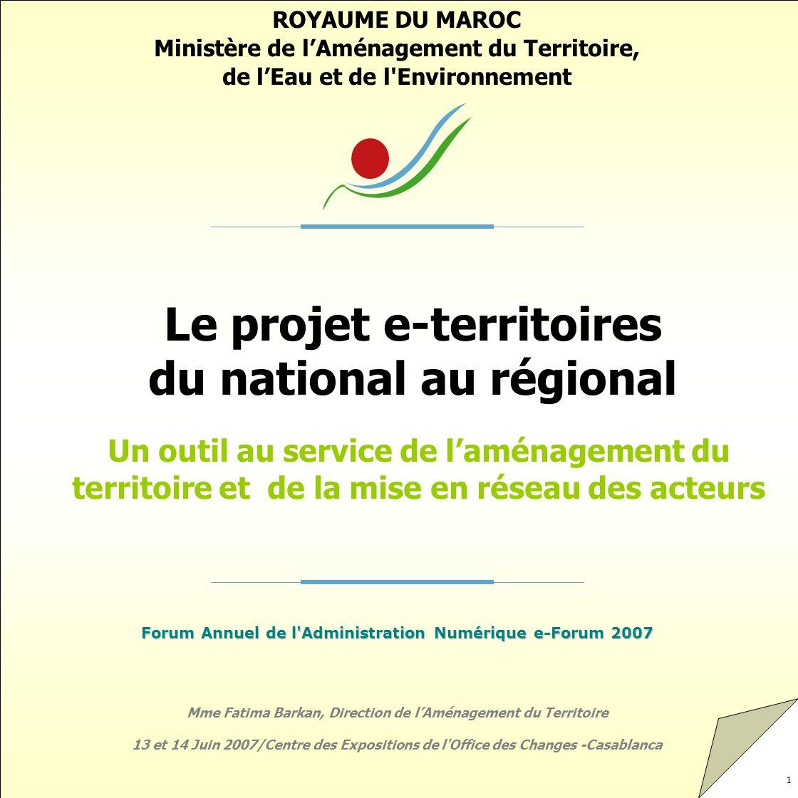 12 Les objectifs de la démarche Doter le Maroc dun outil de maîtrise des enjeux territoriaux à la hauteur de ses ambitions de développement Mieux capitaliser et diffuser les données relatives au territoire national Améliorer la capacité et les modes dintervention de la DAT en matière de suivi et de recherche de cohérence des projets Renforcer la cohérence des méthodes et outils au niveaux national et régional Renforcer les capacités des Irate Mieux capitaliser et articuler les données régionales entre elles Permettre la représentation spatiale de toutes les données localisées aux différentes échelles géographiques