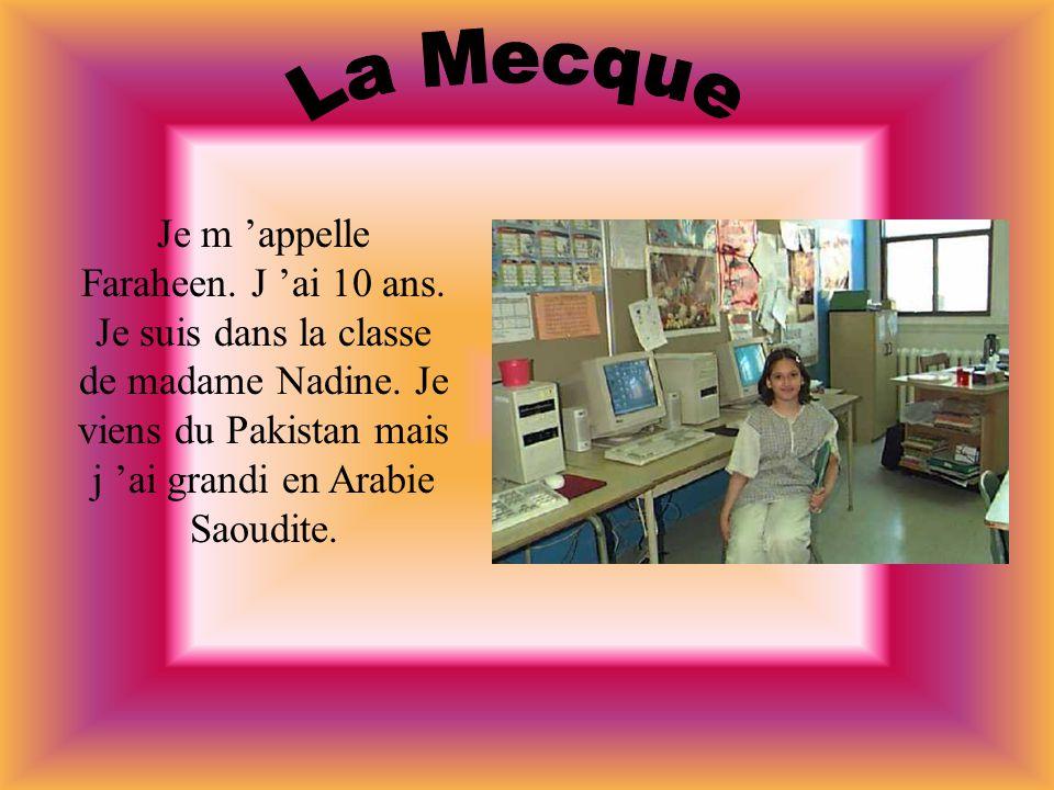 Je m appelle Faraheen. J ai 10 ans. Je suis dans la classe de madame Nadine. Je viens du Pakistan mais j ai grandi en Arabie Saoudite.