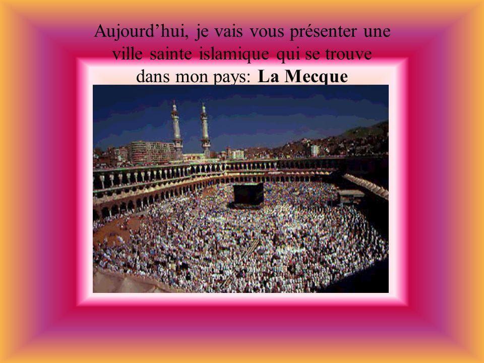 Aujourdhui, je vais vous présenter une ville sainte islamique qui se trouve dans mon pays: La Mecque
