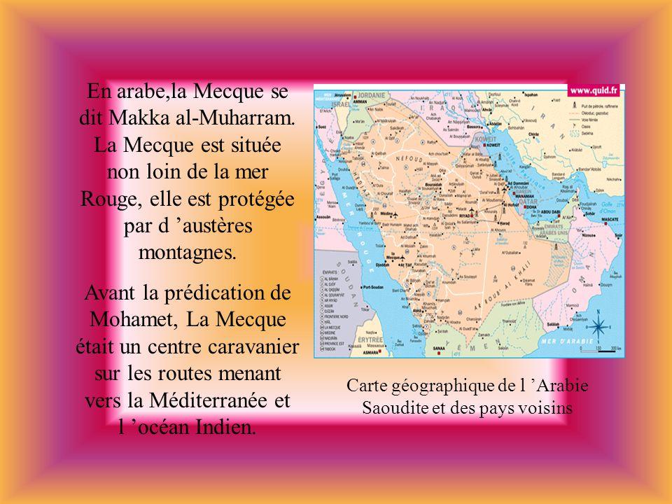 En arabe,la Mecque se dit Makka al-Muharram. La Mecque est située non loin de la mer Rouge, elle est protégée par d austères montagnes. Avant la prédi