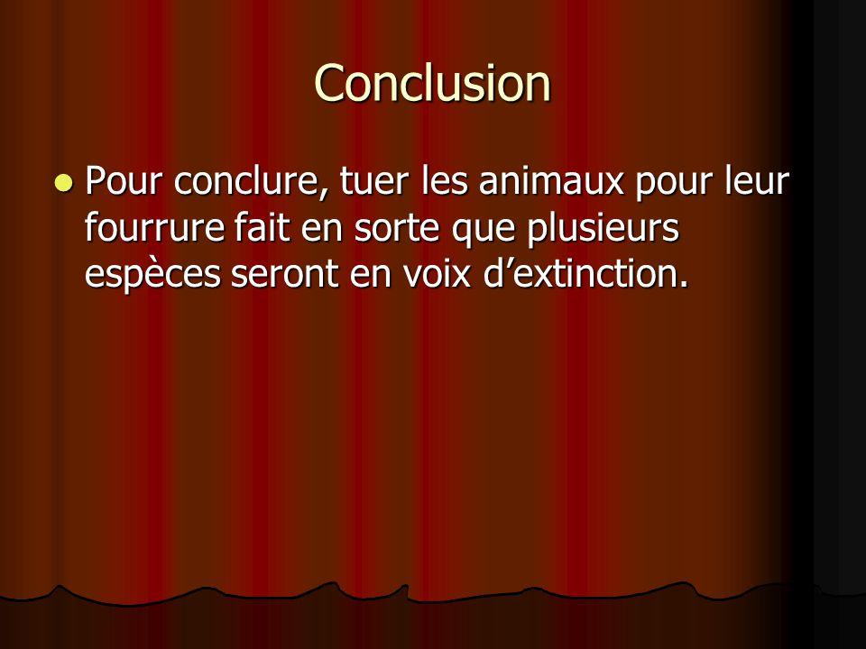 Conclusion Pour conclure, tuer les animaux pour leur fourrure fait en sorte que plusieurs espèces seront en voix dextinction.