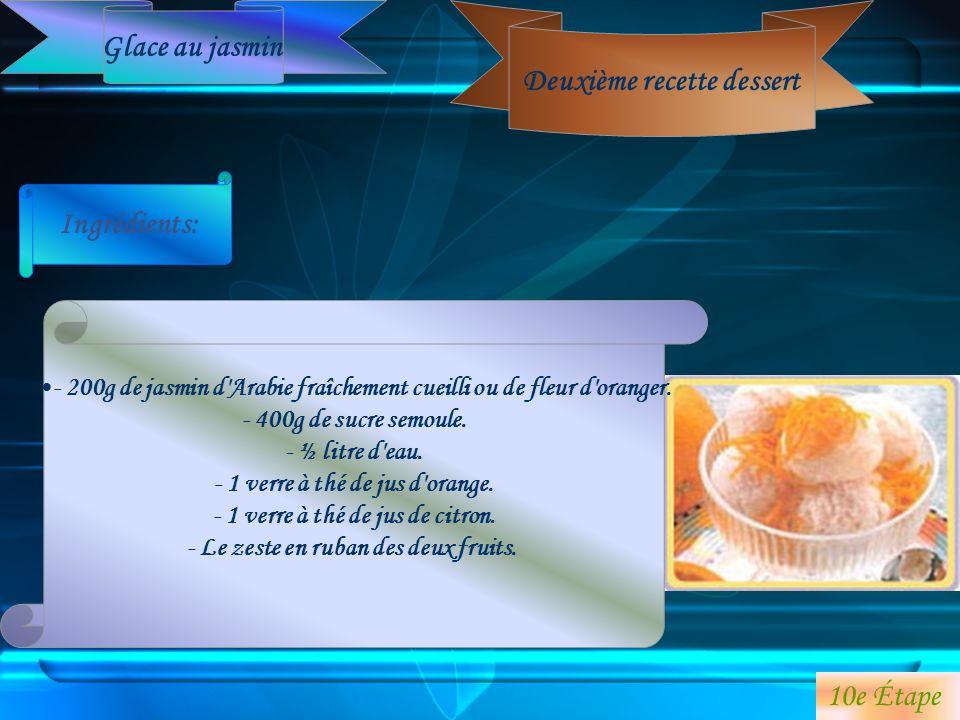 Deuxième recette dessert Ingrédients: - 200g de jasmin d'Arabie fraîchement cueilli ou de fleur d'oranger. - 400g de sucre semoule. - ½ litre d'eau. -